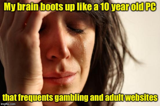 First World Problems Meme | My brain boots up like a 10 year old PC that frequents gambling and adult websites | image tagged in memes,first world problems | made w/ Imgflip meme maker