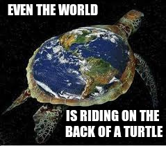 EVEN THE WORLD IS RIDING ON THE BACK OF A TURTLE | made w/ Imgflip meme maker