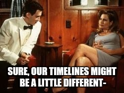 SURE, OUR TIMELINES MIGHT BE A LITTLE DIFFERENT- | made w/ Imgflip meme maker