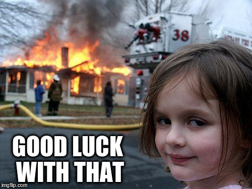 Disaster Girl Meme | GOOD LUCK WITH THAT | image tagged in memes,disaster girl | made w/ Imgflip meme maker