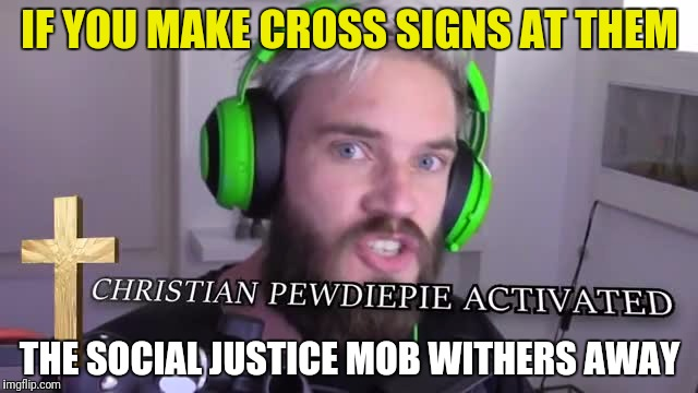 IF YOU MAKE CROSS SIGNS AT THEM THE SOCIAL JUSTICE MOB WITHERS AWAY | made w/ Imgflip meme maker