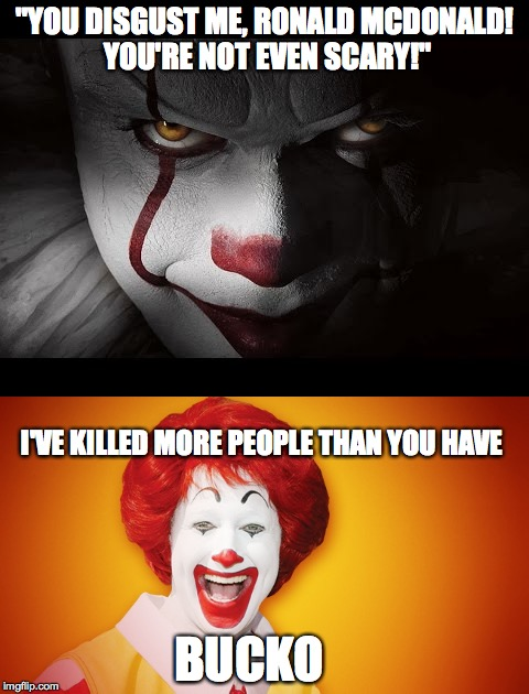 "Pennywise face-off | ""YOU DISGUST ME, RONALD MCDONALD! YOU'RE NOT EVEN SCARY!"" BUCKO I'VE KILLED MORE PEOPLE THAN YOU HAVE 