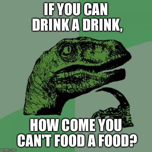 Words | IF YOU CAN DRINK A DRINK, HOW COME YOU CAN'T FOOD A FOOD? | image tagged in memes,philosoraptor,drinks,food | made w/ Imgflip meme maker