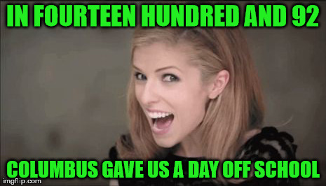 Anna Kendrick Punchline | IN FOURTEEN HUNDRED AND 92 COLUMBUS GAVE US A DAY OFF SCHOOL | image tagged in anna kendrick punchline | made w/ Imgflip meme maker