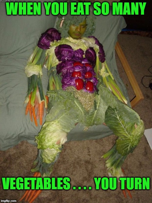vegan halloween | WHEN YOU EAT SO MANY VEGETABLES . . . . YOU TURN | image tagged in vegan halloween | made w/ Imgflip meme maker