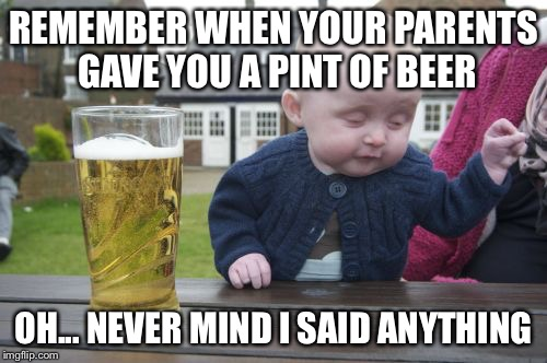 Drunk Baby Meme | REMEMBER WHEN YOUR PARENTS GAVE YOU A PINT OF BEER OH... NEVER MIND I SAID ANYTHING | image tagged in memes,drunk baby | made w/ Imgflip meme maker