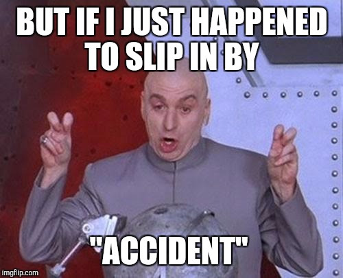 "Dr Evil Laser Meme | BUT IF I JUST HAPPENED TO SLIP IN BY ""ACCIDENT"" 
