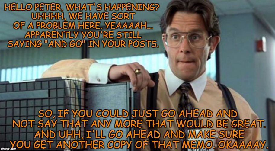"HELLO PETER, WHAT'S HAPPENING? UHHHH, WE HAVE SORT OF A PROBLEM HERE. YEAAAAH... APPARENTLY YOU'RE STILL SAYING ""AND GO"" IN YOUR POSTS. SO,  