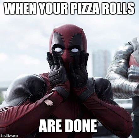 Deadpool Surprised Meme | WHEN YOUR PIZZA ROLLS ARE DONE | image tagged in memes,deadpool surprised | made w/ Imgflip meme maker
