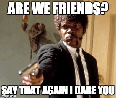 Say That Again I Dare You Meme | ARE WE FRIENDS? SAY THAT AGAIN I DARE YOU | image tagged in memes,say that again i dare you | made w/ Imgflip meme maker
