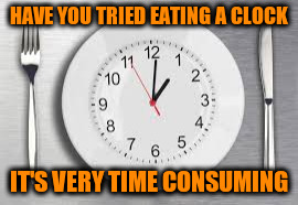 HAVE YOU TRIED EATING A CLOCK IT'S VERY TIME CONSUMING | made w/ Imgflip meme maker