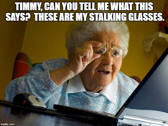 Grandma Finds The Internet Meme | TIMMY, CAN YOU TELL ME WHAT THIS SAYS?  THESE ARE MY STALKING GLASSES. | image tagged in memes,grandma finds the internet | made w/ Imgflip meme maker