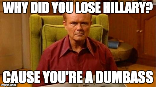 Red Forman Dumbass | WHY DID YOU LOSE HILLARY? CAUSE YOU'RE A DUMBASS | image tagged in red forman dumbass | made w/ Imgflip meme maker
