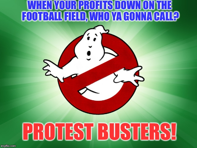 We ain't afraid of no ratings. | WHEN YOUR PROFITS DOWN ON THE FOOTBALL FIELD, WHO YA GONNA CALL? PROTEST BUSTERS! | image tagged in ghost busters,nfl,owners,profits,protesters,american flag | made w/ Imgflip meme maker