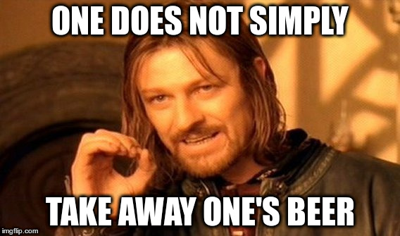 One Does Not Simply Meme | ONE DOES NOT SIMPLY TAKE AWAY ONE'S BEER | image tagged in memes,one does not simply | made w/ Imgflip meme maker