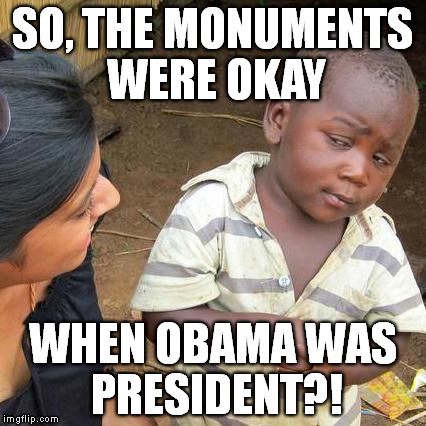 Third World Skeptical Kid Meme | SO, THE MONUMENTS WERE OKAY WHEN OBAMA WAS PRESIDENT?! | image tagged in memes,third world skeptical kid | made w/ Imgflip meme maker