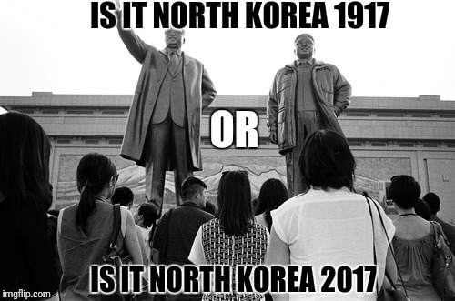 Black and white meme, week?  Its black & white here all the time. | IS IT NORTH KOREA 1917 IS IT NORTH KOREA 2017 OR | image tagged in dumb meme week,north korea,black and white | made w/ Imgflip meme maker