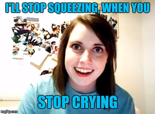 I'LL STOP SQUEEZING, WHEN YOU STOP CRYING | made w/ Imgflip meme maker