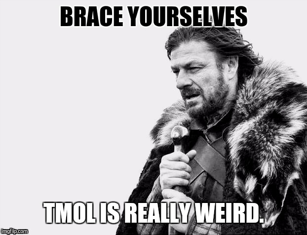 BRACE YOURSELVES TMOL IS REALLY WEIRD. | made w/ Imgflip meme maker