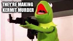 THEY'RE MAKING KERMIT MURDER | made w/ Imgflip meme maker