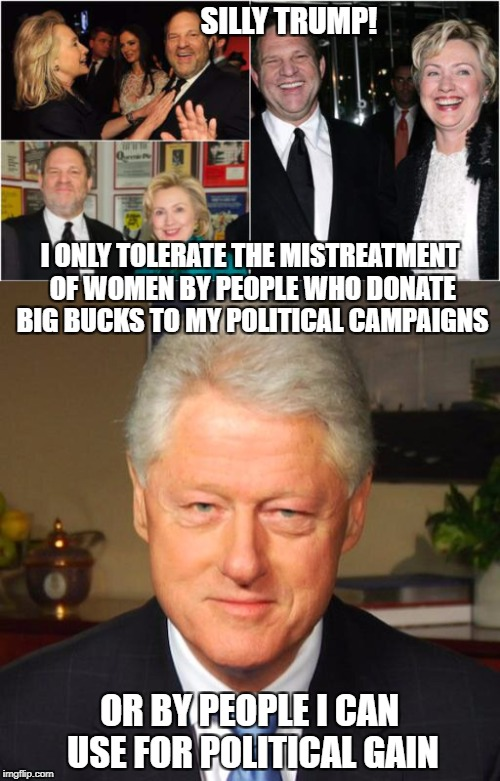 hillary and harvey | SILLY TRUMP! OR BY PEOPLE I CAN USE FOR POLITICAL GAIN I ONLY TOLERATE THE MISTREATMENT OF WOMEN BY PEOPLE WHO DONATE BIG BUCKS TO MY POLITI | image tagged in hillary clinton 2016,hillary clinton fail,crooked hillary,harvey weinstein | made w/ Imgflip meme maker