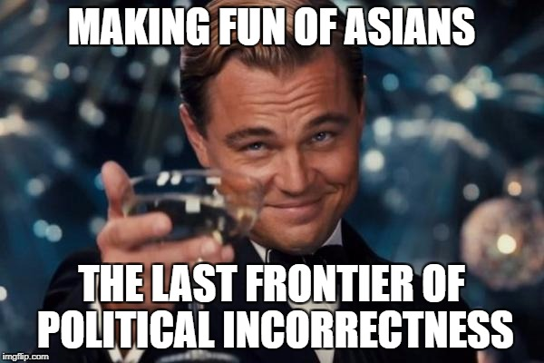 Leonardo Dicaprio Cheers Meme | MAKING FUN OF ASIANS THE LAST FRONTIER OF POLITICAL INCORRECTNESS | image tagged in memes,leonardo dicaprio cheers | made w/ Imgflip meme maker