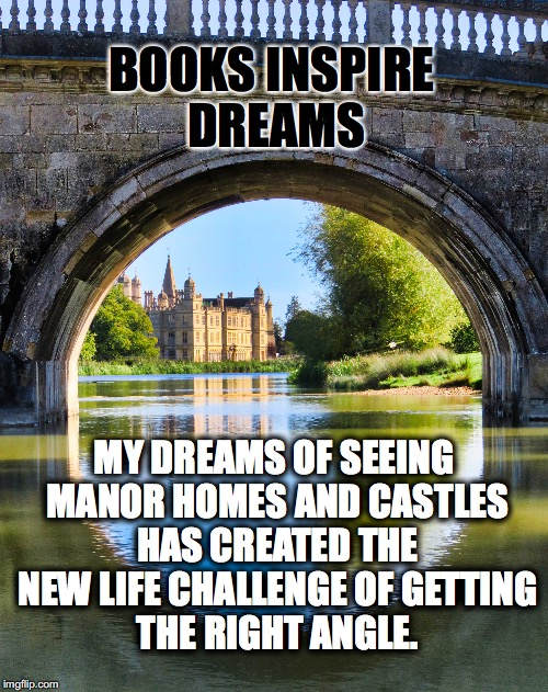 BOOK DREAM | BOOKS INSPIRE DREAMS MY DREAMS OF SEEING MANOR HOMES AND CASTLES HAS CREATED THE NEW LIFE CHALLENGE OF GETTING THE RIGHT ANGLE. | image tagged in burghley house,books,dreams,life challenge | made w/ Imgflip meme maker