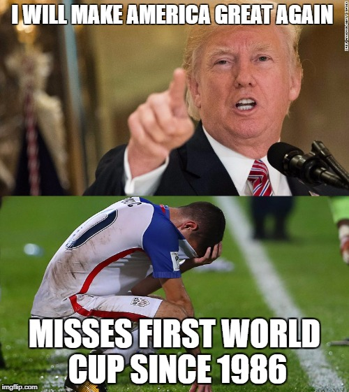 USMNT Trump | I WILL MAKE AMERICA GREAT AGAIN MISSES FIRST WORLD CUP SINCE 1986 | image tagged in president trump,soccer,worldcup,make america great again | made w/ Imgflip meme maker