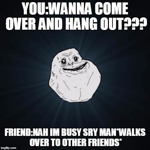 Forever Alone Meme | YOU:WANNA COME OVER AND HANG OUT??? FRIEND:NAH IM BUSY SRY MAN*WALKS OVER TO OTHER FRIENDS* | image tagged in memes,forever alone | made w/ Imgflip meme maker