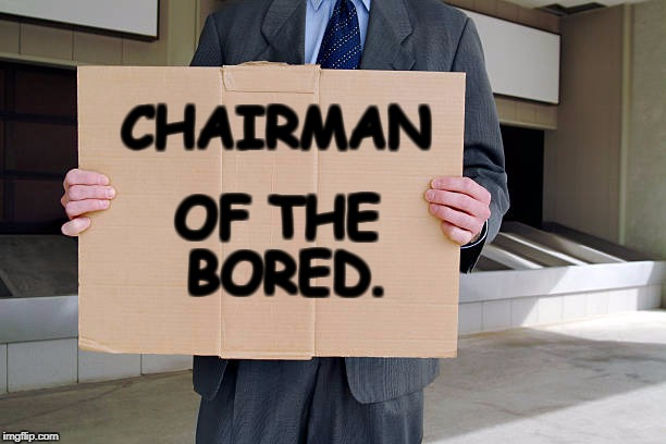 THE CHAIRMAN | CHAIRMAN OF THE BORED. | image tagged in businessman,street signs,and here's your change | made w/ Imgflip meme maker