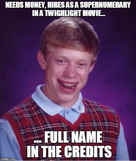 Bad Luck Brian Meme | NEEDS MONEY, HIRES AS A SUPERNUMERARY IN A TWIGHLIGHT MOVIE... ... FULL NAME IN THE CREDITS | image tagged in memes,bad luck brian | made w/ Imgflip meme maker
