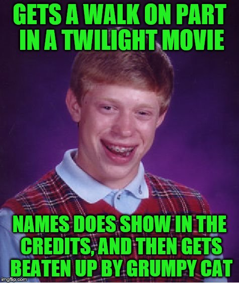 Bad Luck Brian Meme | GETS A WALK ON PART IN A TWILIGHT MOVIE NAMES DOES SHOW IN THE CREDITS, AND THEN GETS BEATEN UP BY GRUMPY CAT | image tagged in memes,bad luck brian | made w/ Imgflip meme maker