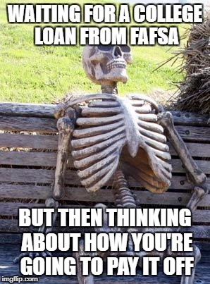 Waiting Skeleton Meme | WAITING FOR A COLLEGE LOAN FROM FAFSA BUT THEN THINKING ABOUT HOW YOU'RE GOING TO PAY IT OFF | image tagged in memes,waiting skeleton | made w/ Imgflip meme maker