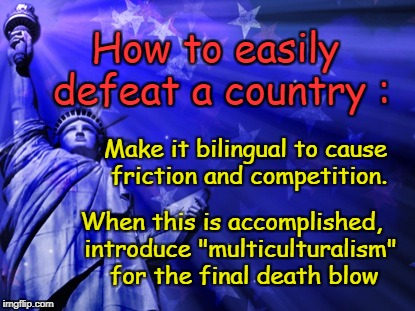 "How to easily defeat a country | How to easily defeat a country : introduce ""multiculturalism"" for the final death blow Make it bilingual to cause friction and competition.  