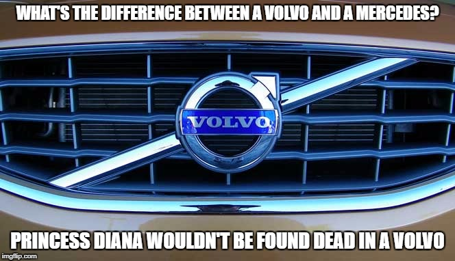 This joke will crash and burn | WHAT'S THE DIFFERENCE BETWEEN A VOLVO AND A MERCEDES? PRINCESS DIANA WOULDN'T BE FOUND DEAD IN A VOLVO | image tagged in meme,insensitive | made w/ Imgflip meme maker