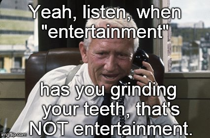 "Tracy | Yeah, listen, when ""entertainment"" has you grinding your teeth, that's NOT entertainment. 