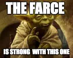 yoda |  THE FARCE; IS STRONG  WITH THIS ONE | image tagged in yoda | made w/ Imgflip meme maker