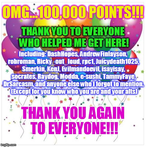 THANK YOU TO EVERYONE!!! | OMG...100,000 POINTS!!! THANK YOU AGAIN TO EVERYONE!!! THANK YOU TO EVERYONE WHO HELPED ME GET HERE! Including: DashHopes, AndrewFinlayson,  | image tagged in memes,thank you everyone,points,encouragement,friendship,fun | made w/ Imgflip meme maker