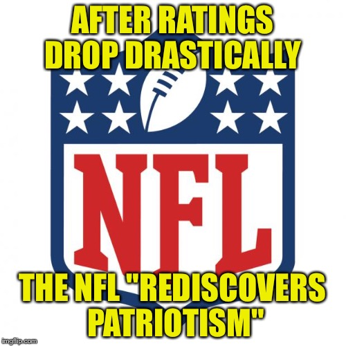"nfl logic |  AFTER RATINGS DROP DRASTICALLY; THE NFL ""REDISCOVERS PATRIOTISM"" 