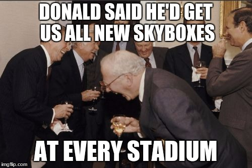 Laughing Men In Suits Meme | DONALD SAID HE'D GET US ALL NEW SKYBOXES AT EVERY STADIUM | image tagged in memes,laughing men in suits | made w/ Imgflip meme maker