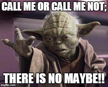 yoda | CALL ME OR CALL ME NOT; THERE IS NO MAYBE!! | image tagged in yoda | made w/ Imgflip meme maker