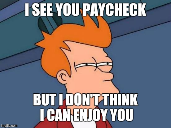 Futurama Fry Meme | I SEE YOU PAYCHECK BUT I DON'T THINK I CAN ENJOY YOU | image tagged in memes,futurama fry | made w/ Imgflip meme maker