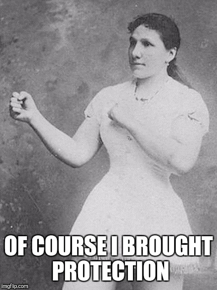overly manly woman | OF COURSE I BROUGHT PROTECTION | image tagged in overly manly woman | made w/ Imgflip meme maker