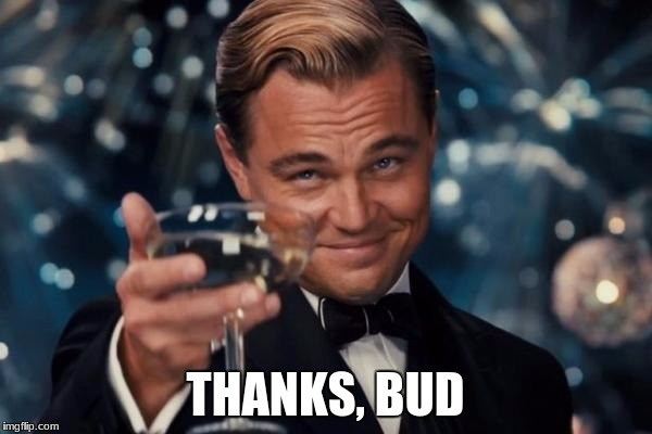Leonardo Dicaprio Cheers Meme | THANKS, BUD | image tagged in memes,leonardo dicaprio cheers | made w/ Imgflip meme maker