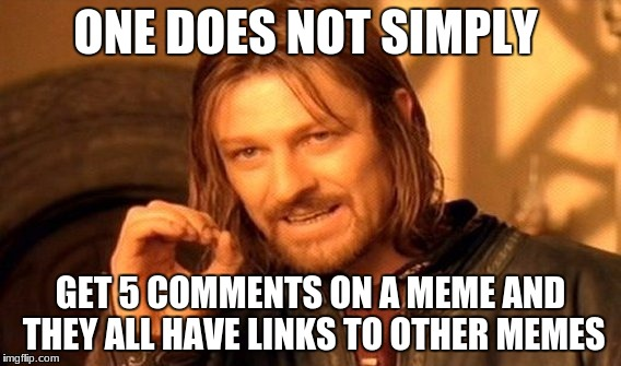 One Does Not Simply Meme | ONE DOES NOT SIMPLY GET 5 COMMENTS ON A MEME AND THEY ALL HAVE LINKS TO OTHER MEMES | image tagged in memes,one does not simply | made w/ Imgflip meme maker