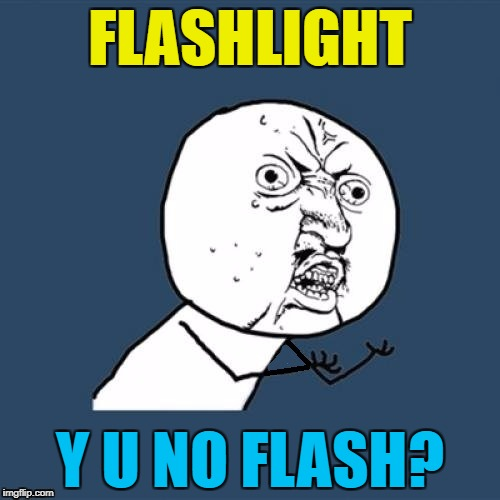 It should do - the clue's in the name :) | FLASHLIGHT Y U NO FLASH? | image tagged in fixed,why u no,memes,flashlight | made w/ Imgflip meme maker