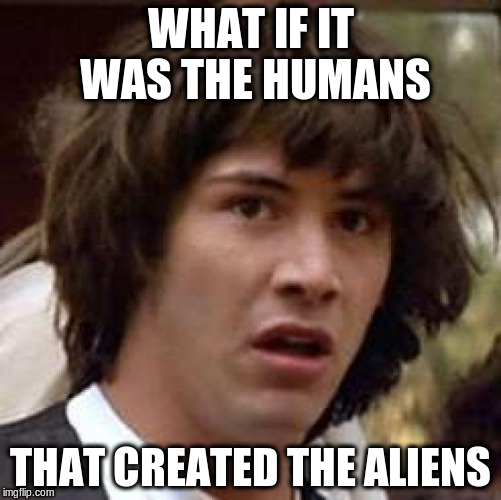 Conspiracy Keanu Meme | WHAT IF IT WAS THE HUMANS THAT CREATED THE ALIENS | image tagged in memes,conspiracy keanu | made w/ Imgflip meme maker