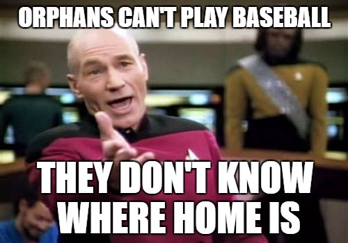 Picard Wtf Meme | ORPHANS CAN'T PLAY BASEBALL THEY DON'T KNOW WHERE HOME IS | image tagged in memes,picard wtf | made w/ Imgflip meme maker