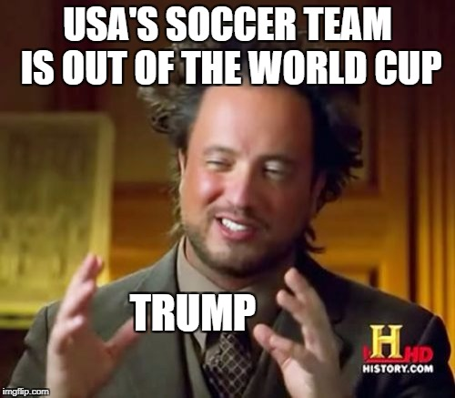 It's probably his fault! | USA'S SOCCER TEAM IS OUT OF THE WORLD CUP TRUMP | image tagged in memes,ancient aliens,trump | made w/ Imgflip meme maker