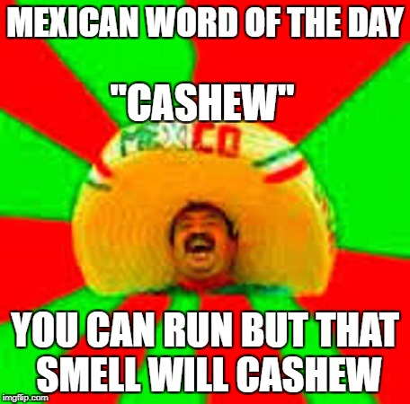 "mexican word of the day | MEXICAN WORD OF THE DAY YOU CAN RUN BUT THAT SMELL WILL CASHEW ""CASHEW"" 
